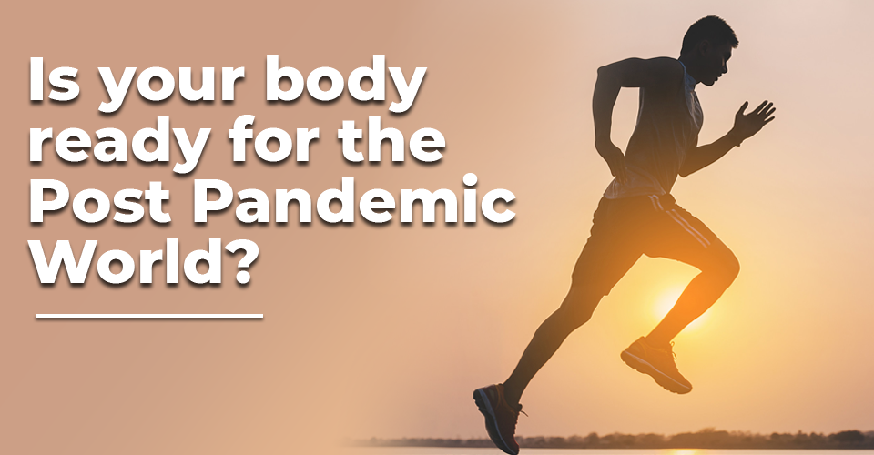 Is your body ready for Post Pandemic World?