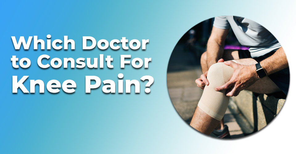 Which Doctor to Consult For Knee Pain?